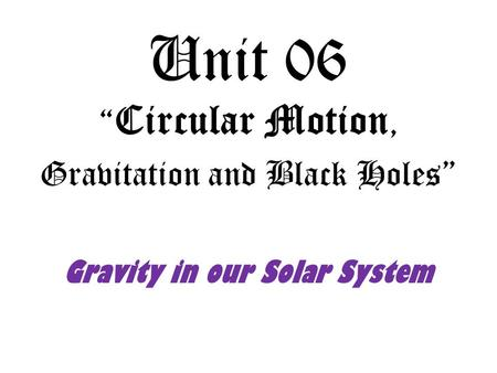 "Unit 06 "" Circular Motion, Gravitation and Black Holes"" Gravity in our Solar System."