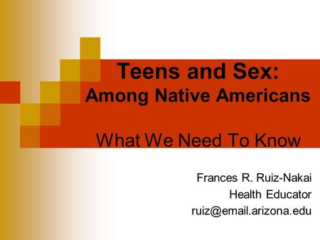 Teens and Sex: Among Native Americans What We Need To Know Frances R. Ruiz-Nakai Health Educator