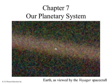 © 2010 Pearson Education, Inc. Chapter 7 Our Planetary System Earth, as viewed by the Voyager spacecraft.