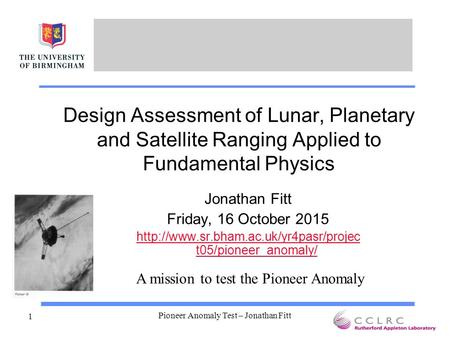 Pioneer Anomaly Test – Jonathan Fitt 1 Design Assessment of Lunar, Planetary and Satellite Ranging Applied to Fundamental Physics Jonathan Fitt Friday,