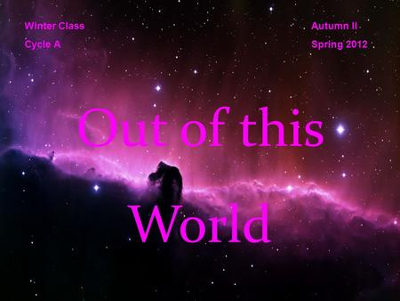Out of this World Winter Class Cycle A Autumn II Spring 2012.