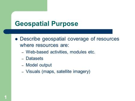 1 Geospatial Purpose Describe geospatial coverage of resources where resources are: – Web-based activities, modules etc. – Datasets – Model output – Visuals.
