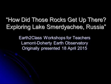 """How Did Those Rocks Get Up There? Exploring Lake Smerdyachee, Russia"" Earth2Class Workshops for Teachers Lamont-Doherty Earth Observatory Originally presented."