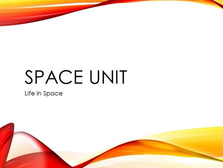 SPACE UNIT Life in Space. YOUR POWER POINT WILL CONTAIN 10 slides Title page with name and heading A description of your topic that answers the fundamental.