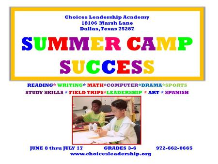 Choices Leadership Academy 18106 Marsh Lane Dallas, Texas 75287 SUMMER CAMP SUCCESS READING* WRITING* MATH*COMPUTER*DRAMA*SPORTS STUDY SKILLS * FIELD TRIPS*LEADERSHIP.