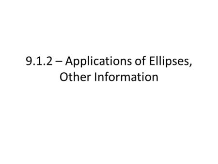 9.1.2 – Applications of Ellipses, Other Information.