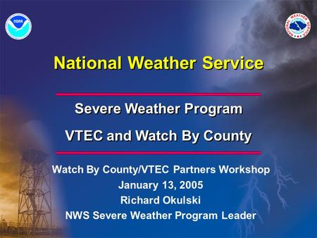 National Weather Service Severe Weather Program VTEC and Watch By County Severe Weather Program VTEC and Watch By County Watch By County/VTEC Partners.