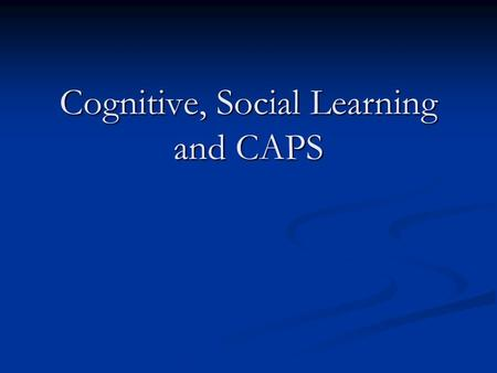 Cognitive, Social Learning and CAPS Cognitive, Social Learning and CAPS.