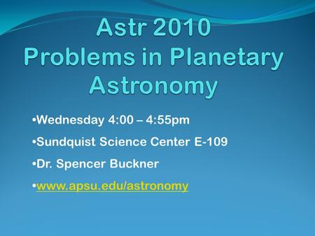 Wednesday 4:00 – 4:55pm Sundquist Science Center E-109 Dr. Spencer Buckner www.apsu.edu/astronomy.
