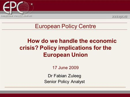 European Policy Centre How do we handle the economic crisis? Policy implications for the European Union 17 June 2009 Dr Fabian Zuleeg Senior Policy Analyst.