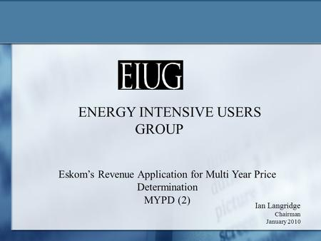 ENERGY INTENSIVE USERS GROUP Ian Langridge Chairman January 2010 Eskom's Revenue Application for Multi Year Price Determination MYPD (2)