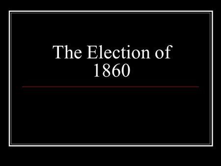 The Election of 1860. Why does this election matter? The United States presidential election of 1860 set the stage for the American Civil War. The nation.