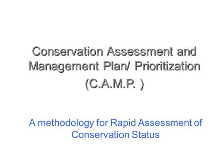 Conservation Assessment and Management Plan/ Prioritization (C.A.M.P. ) A methodology for Rapid Assessment of Conservation Status.