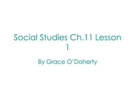 Social Studies Ch.11 Lesson 1 By Grace O'Doherty.