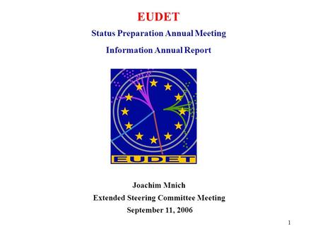 1 EUDET Status Preparation Annual Meeting Information Annual Report Joachim Mnich Extended Steering Committee Meeting September 11, 2006.