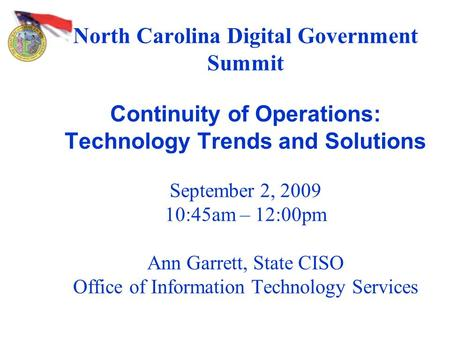 North Carolina Digital Government Summit Continuity of Operations: Technology Trends and Solutions September 2, 2009 10:45am – 12:00pm Ann Garrett, State.