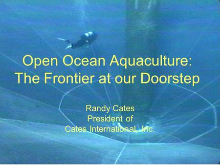 Open Ocean Aquaculture: The Frontier at our Doorstep Randy Cates President of Cates International, Inc.
