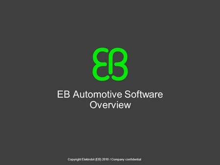 Copyright Elektrobit (EB) 2010 / Company confidential EB Automotive Software Overview.