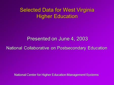 Selected Data for West Virginia Higher Education National Center for Higher Education Management Systems Presented on June 4, 2003 National Collaborative.