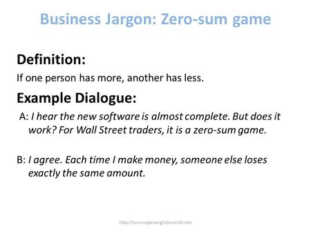 Business Jargon: Zero-sum game Definition: If one person has more, another has less. Example Dialogue: A: I hear the new software is almost complete. But.