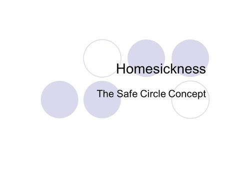 Homesickness The Safe Circle Concept. What is homesickness? Our Definition: a distressing and miserable feeling, associated with separation, that dominates,
