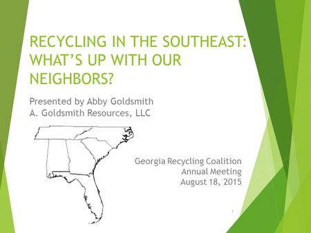 RECYCLING IN THE SOUTHEAST: WHAT'S UP WITH OUR NEIGHBORS? Presented by Abby Goldsmith A. Goldsmith Resources, LLC Georgia Recycling Coalition Annual Meeting.