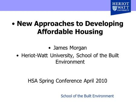 School of the Built Environment New Approaches to Developing Affordable Housing James Morgan Heriot-Watt University, School of the Built Environment HSA.