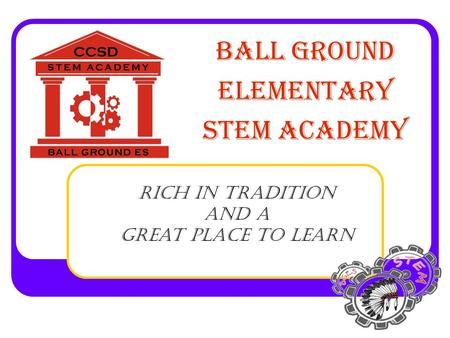 BALL GROUND ELEMENTARY STEM ACADEMY Rich In Tradition and a Great Place To Learn.