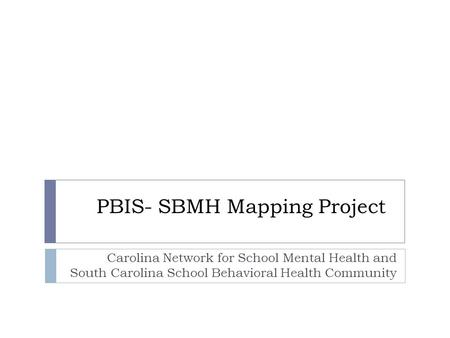 PBIS- SBMH Mapping Project Carolina Network for School Mental Health and South Carolina School Behavioral Health Community.