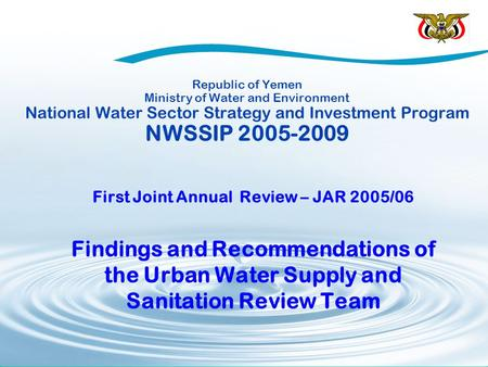 Republic of Yemen Ministry of Water and Environment National Water Sector Strategy and Investment Program NWSSIP 2005-2009 First Joint Annual Review –