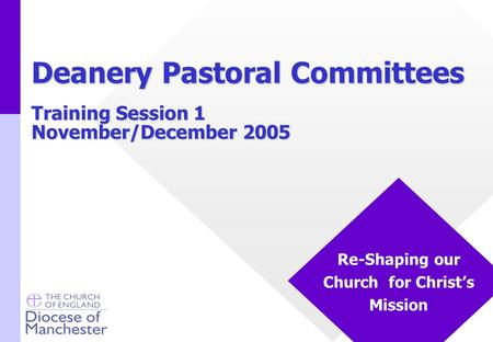 Training Session 1 November/December 2005 Re-Shaping our Church for Christ's Mission Deanery Pastoral Committees.