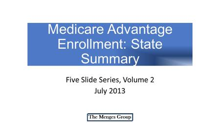Medicare Advantage Enrollment: State Summary Five Slide Series, Volume 2 July 2013.