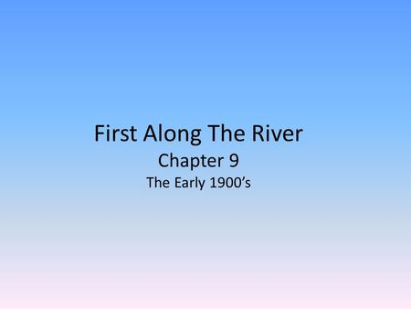 First Along The River Chapter 9 The Early 1900's.