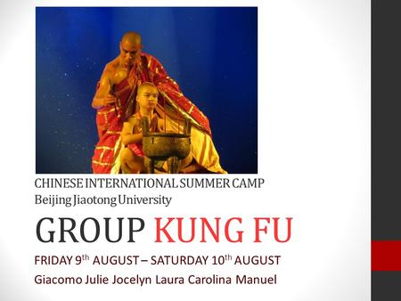 CHINESE INTERNATIONAL SUMMER CAMP Beijing Jiaotong University GROUP KUNG FU FRIDAY 9 th AUGUST – SATURDAY 10 th AUGUST Giacomo Julie Jocelyn Laura Carolina.