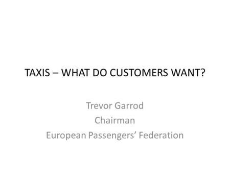 TAXIS – WHAT DO CUSTOMERS WANT? Trevor Garrod Chairman European Passengers' Federation.