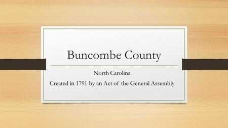 Buncombe County North Carolina Created in 1791 by an Act of the General Assembly.