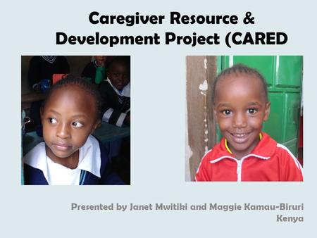 Caregiver Resource & Development Project (CARED Presented by Janet Mwitiki and Maggie Kamau-Biruri Kenya.