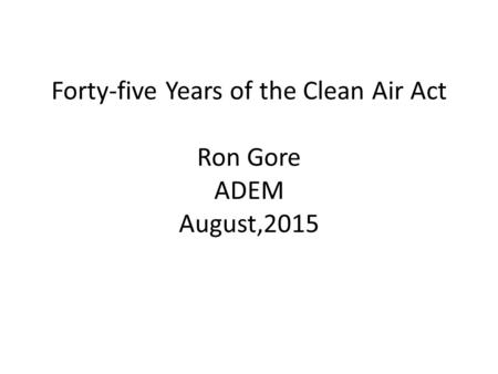 Forty-five Years of the Clean Air Act Ron Gore ADEM August,2015.