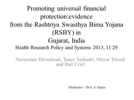 Promoting universal financial protection:evidence from the Rashtriya Swasthya Bima Yojana (RSBY) in Gujarat, India Health Research Policy and Systems 2013,
