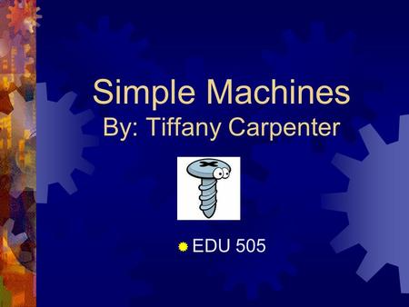 Simple Machines By: Tiffany Carpenter  EDU 505. Introduction  Do you hate doing chores or your homework? - Well now is your chance to invent something.