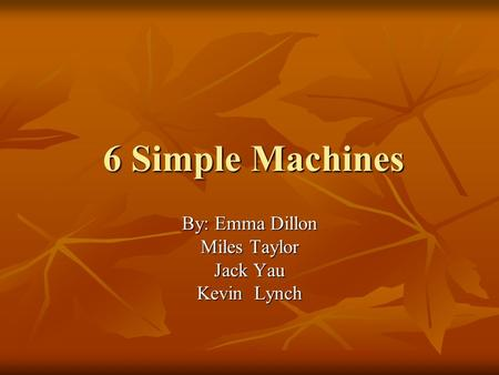 6 Simple Machines By: Emma Dillon Miles Taylor Jack Yau Kevin Lynch.