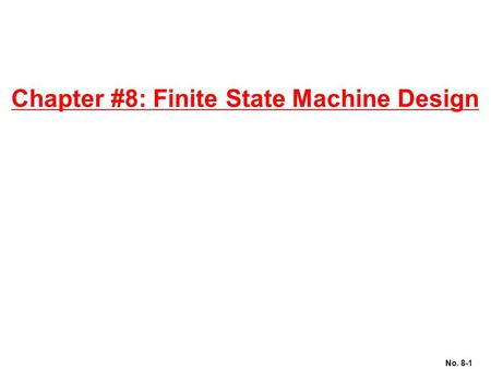 No. 8-1 Chapter #8: Finite State Machine Design. No. 8-2 Motivation Counters: Sequential Circuits where State = Output Generalizes to Finite State Machines:
