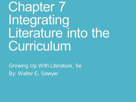 Chapter 7 Integrating Literature into the Curriculum Growing Up With Literature, 6e By: Walter E. Sawyer.
