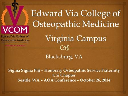 Blacksburg, VA Sigma Sigma Phi – Honorary Osteopathic Service Fraternity Chi Chapter Seattle, WA – AOA Conference – October 26, 2014.