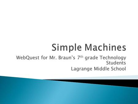 Simple Machines WebQuest for Mr. Braun's 7th grade Technology Students