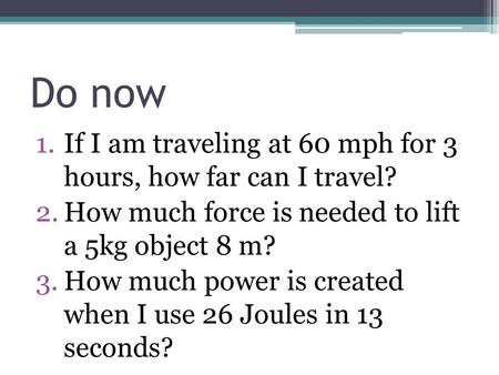 Do now 1.If I am traveling at 60 mph for 3 hours, how far can I travel? 2.How much force is needed to lift a 5kg object 8 m? 3.How much power is created.