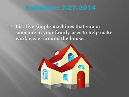  List five simple machines that you or someone in your family uses to help make work easier around the house. Bellwork: 2-27-2014.