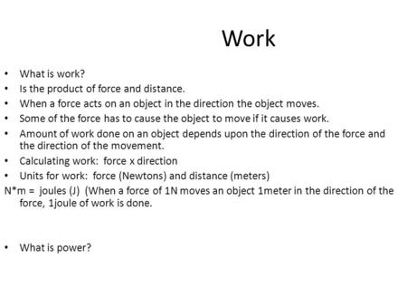 Work What is work? Is the product of force and distance. When a force acts on an object in the direction the object moves. Some of the force has to cause.