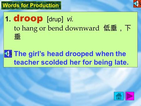 Words for Production 1. droop [ drup ] vi. to hang or bend downward 低垂,下 垂 The girl's head drooped when the teacher scolded her for being late.