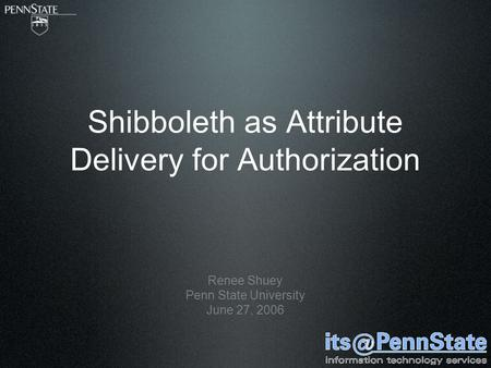 Shibboleth as Attribute Delivery for Authorization Renee Shuey Penn State University June 27, 2006.